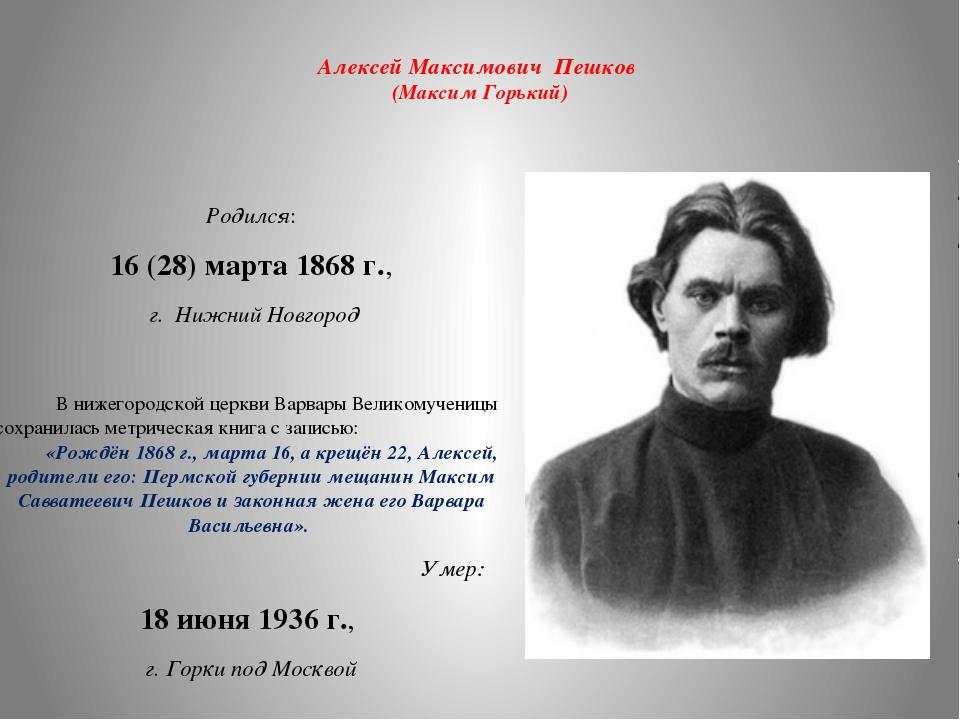 Алексей Максимович Пешков (Максим Горький) Родился: 16 (28) марта 1868 г., г...