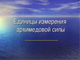 Единицы измерения архимедовой силы ___________