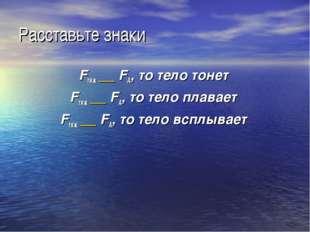 Расставьте знаки Fтяж __ FА, то тело тонет Fтяж __ FА, то тело плавает Fтяж _