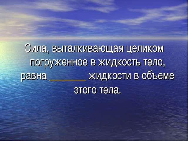 Сила, выталкивающая целиком погруженное в жидкость тело, равна _______ жидкос...