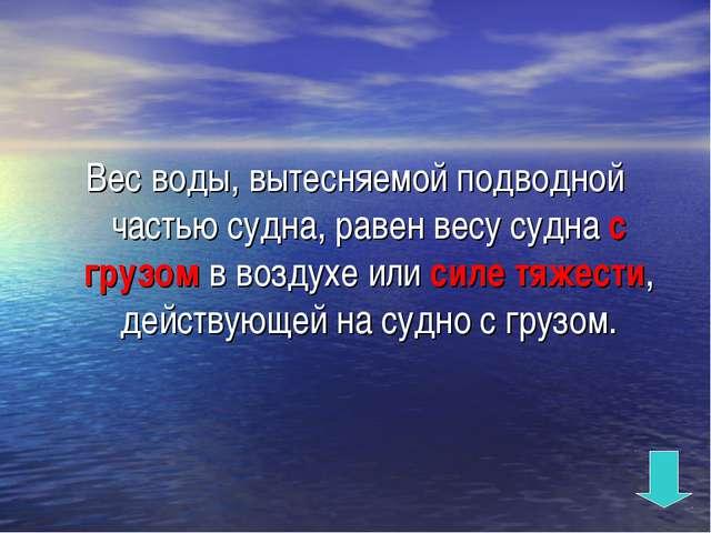 Вес воды, вытесняемой подводной частью судна, равен весу судна с грузом в воз...