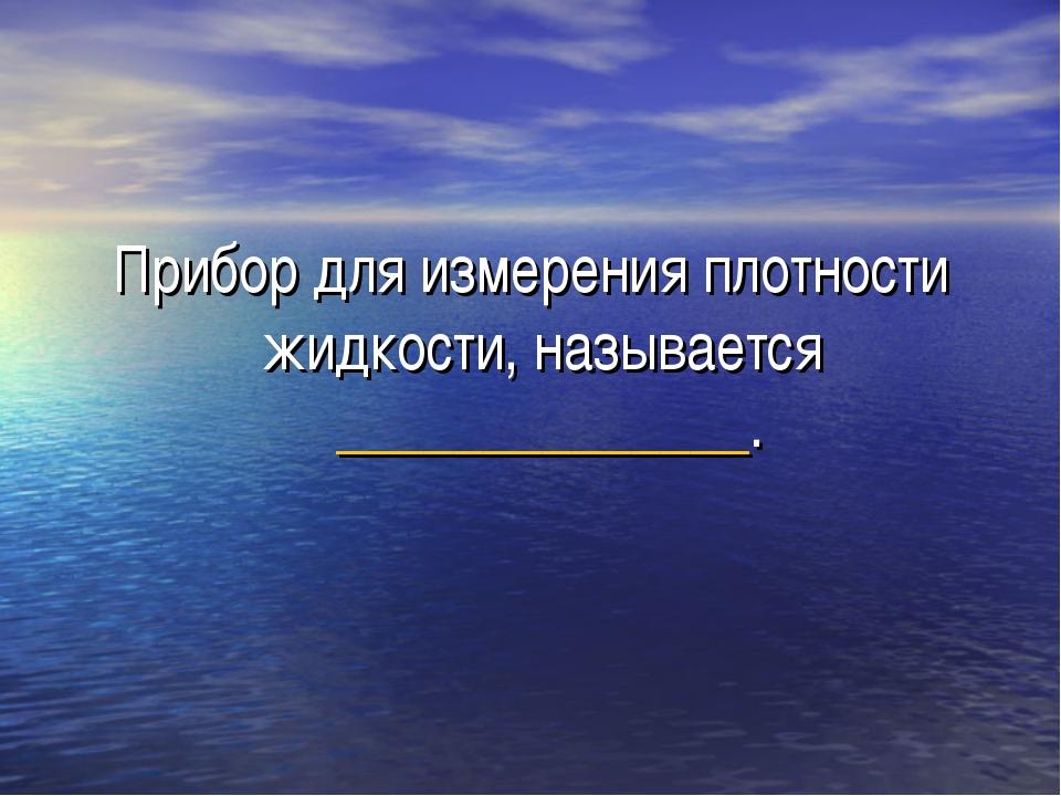 Прибор для измерения плотности жидкости, называется ______________.