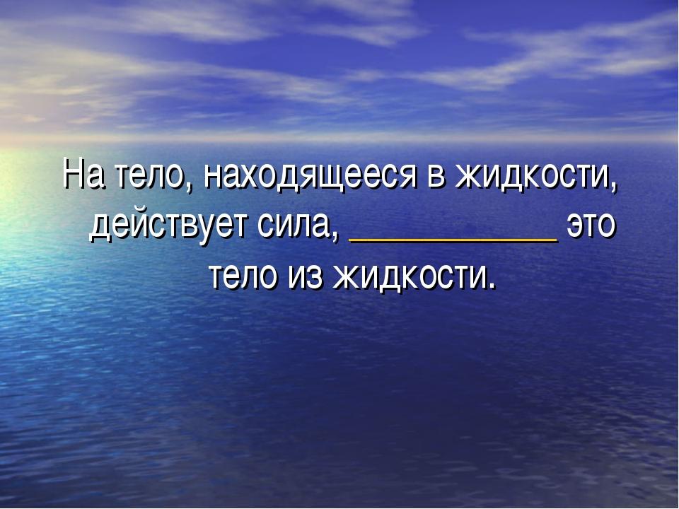 На тело, находящееся в жидкости, действует сила, ___________ это тело из жидк...