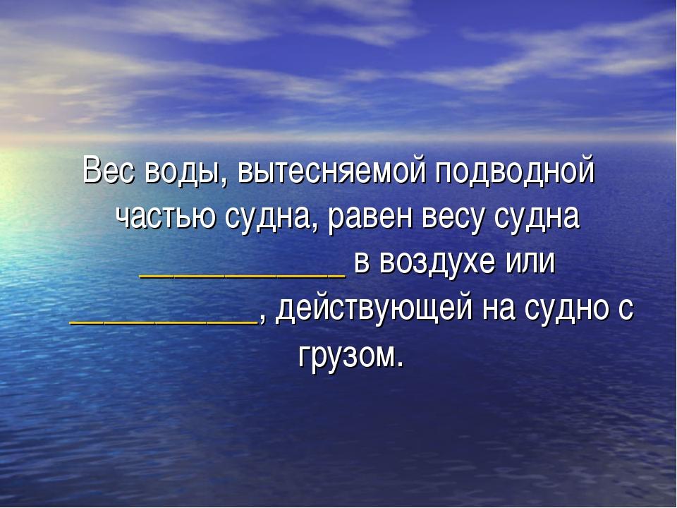 Вес воды, вытесняемой подводной частью судна, равен весу судна ____________ в...