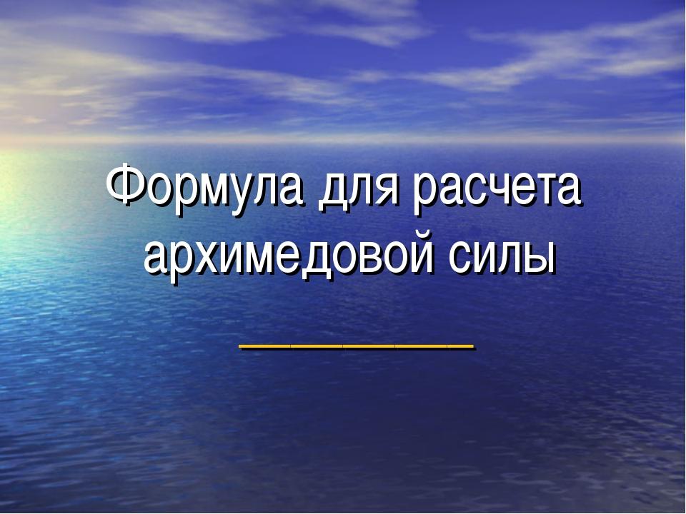 Формула для расчета архимедовой силы _________