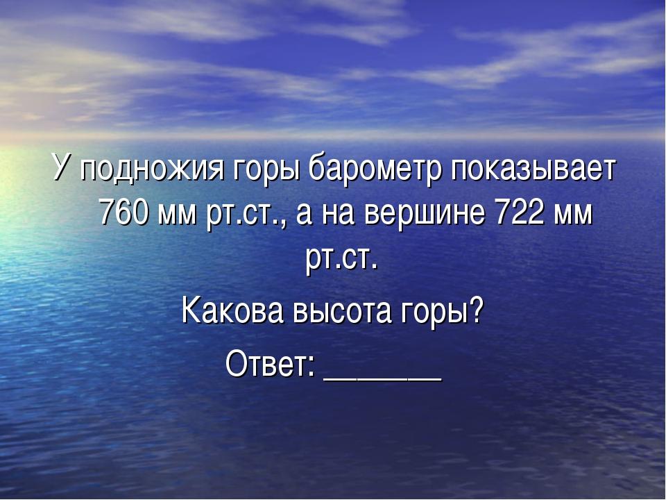 У подножия горы барометр показывает 760 мм рт.ст., а на вершине 722 мм рт.ст....