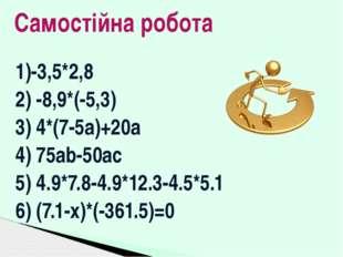 1)-3,5*2,8 2) -8,9*(-5,3) 3) 4*(7-5а)+20а 4) 75ab-50ac 5) 4.9*7.8-4.9*12.3-4.