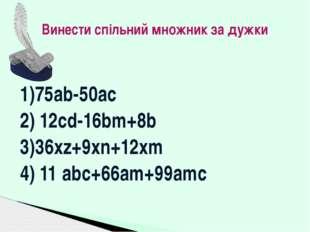 1)75ab-50ac 2) 12cd-16bm+8b 3)36xz+9xn+12xm 4) 11 abc+66am+99amc Винести спіл