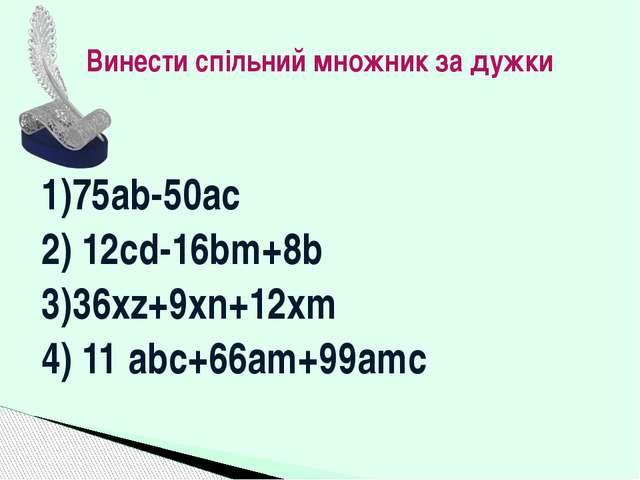 1)75ab-50ac 2) 12cd-16bm+8b 3)36xz+9xn+12xm 4) 11 abc+66am+99amc Винести спіл...