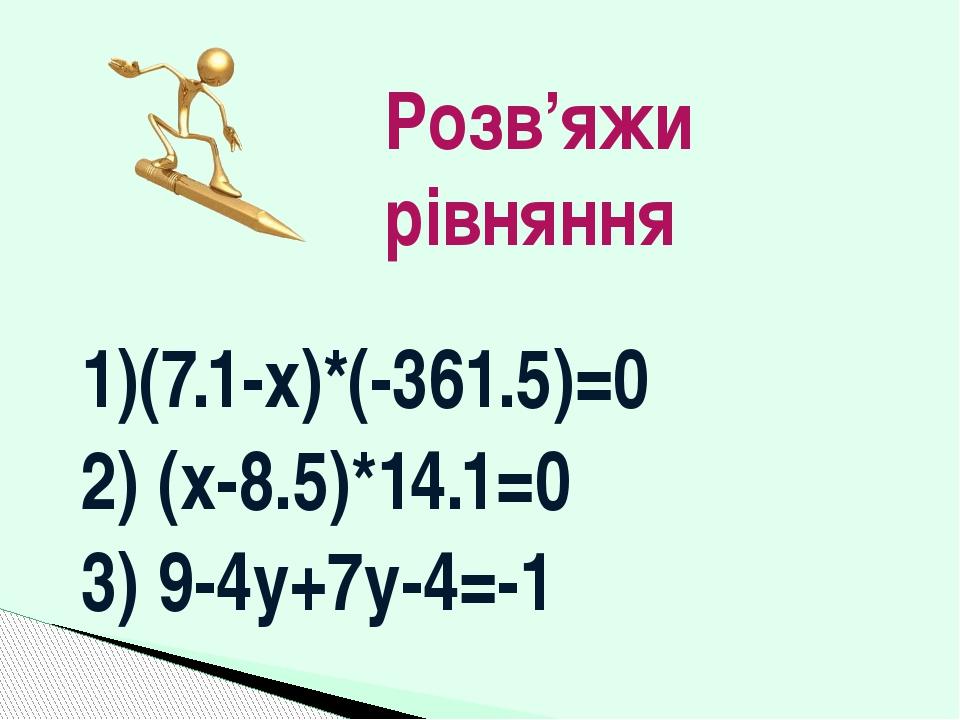 1)(7.1-x)*(-361.5)=0 2) (x-8.5)*14.1=0 3) 9-4y+7y-4=-1 Розв'яжи рівняння