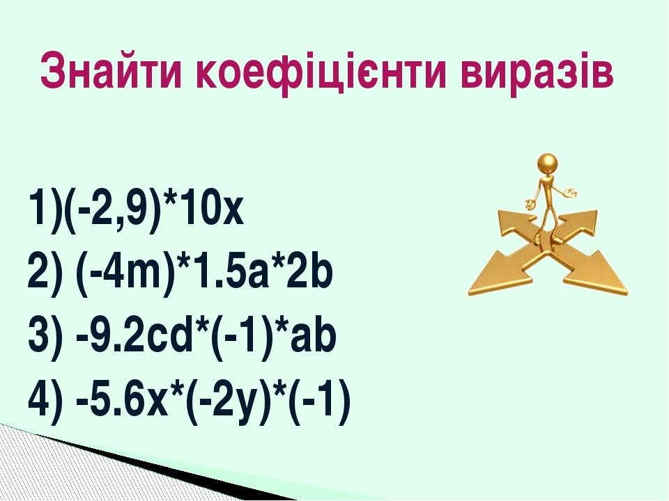 1)(-2,9)*10х 2) (-4m)*1.5a*2b 3) -9.2cd*(-1)*ab 4) -5.6x*(-2y)*(-1) Знайти ко...