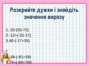 Розкрийте дужки і знайдіть значення виразу -32-(53-72) -12+(-32-17) 40-(-17+3