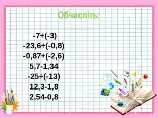 Обчисліть: -7+(-3) -23,6+(-0,8) -0,87+(-2,6) 5,7-1,34 -25+(-13) 12,3-1,8 2,54