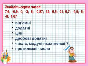 Знайдіть серед чисел: 7,6; -0,9; 0; -3; 6; -0,87; 32; 6,5; -21; 0,7; -4,5; 5;