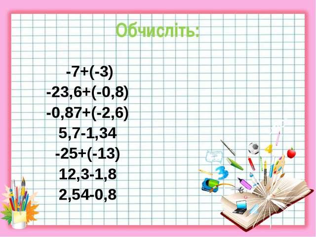 Обчисліть: -7+(-3) -23,6+(-0,8) -0,87+(-2,6) 5,7-1,34 -25+(-13) 12,3-1,8 2,54...