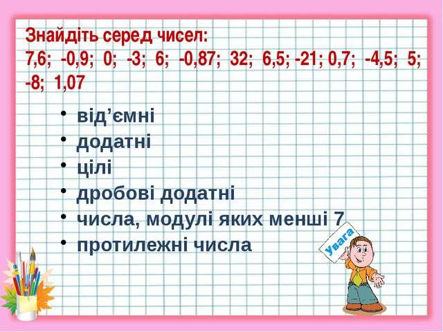 Знайдіть серед чисел: 7,6; -0,9; 0; -3; 6; -0,87; 32; 6,5; -21; 0,7; -4,5; 5;...