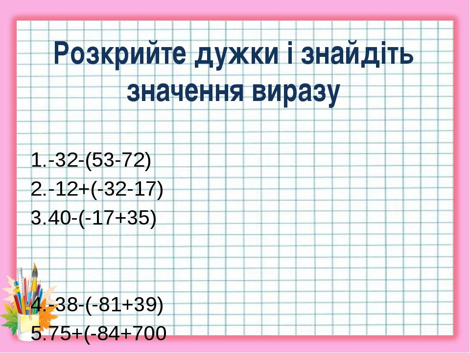 Розкрийте дужки і знайдіть значення виразу -32-(53-72) -12+(-32-17) 40-(-17+3...