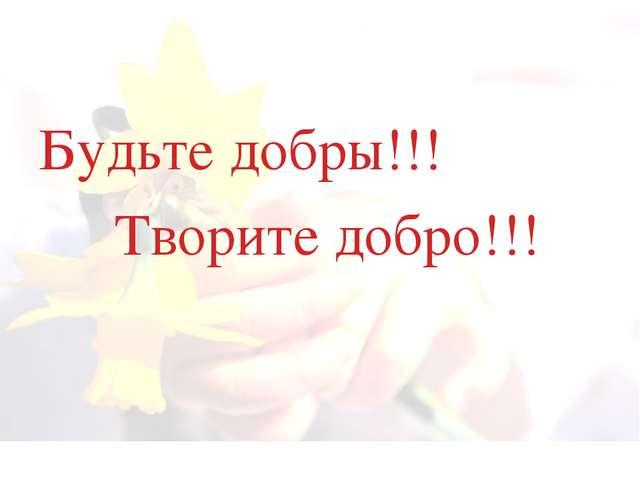 Будьте добры!!! Творите добро!!!