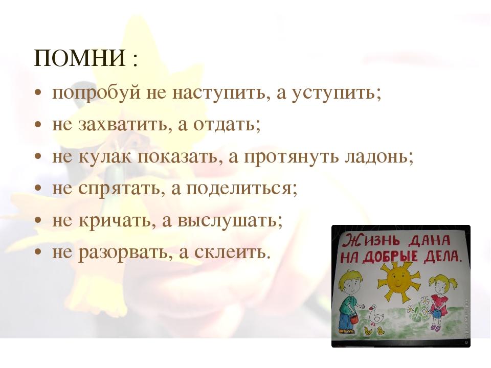 ПОМНИ : попробуй не наступить, а уступить; не захватить, а отдать; не кулак п...
