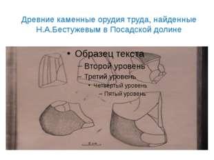 Древние каменные орудия труда, найденные Н.А.Бестужевым в Посадской долине