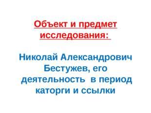 Объект и предмет исследования: Николай Александрович Бестужев, его деятельнос