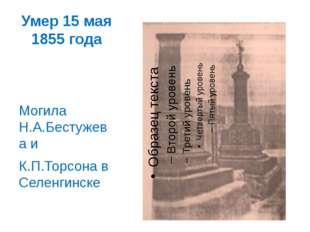 Умер 15 мая 1855 года Могила Н.А.Бестужева и К.П.Торсона в Селенгинске
