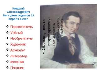 Николай Александрович Бестужев родился 13 апреля 1791г. Просветитель Учёный