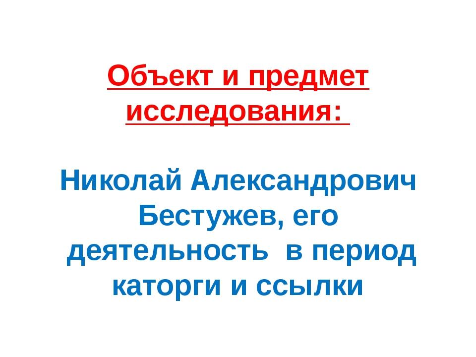 Объект и предмет исследования: Николай Александрович Бестужев, его деятельнос...