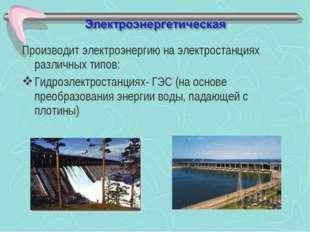 Производит электроэнергию на электростанциях различных типов: Гидроэлектроста