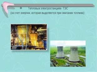 Тепловых электростанциях- ТЭС (за счет энергии, которая выделяется при сжиган