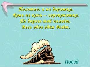 Поезд Полотно, а не дорожка, Конь не конь – сороконожка. По дороге той ползёт