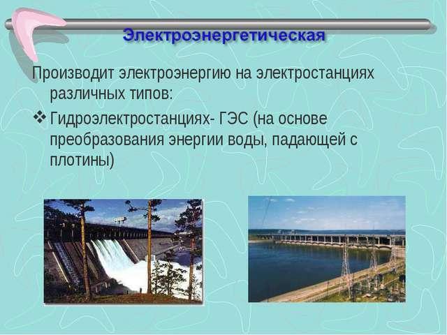 Производит электроэнергию на электростанциях различных типов: Гидроэлектроста...