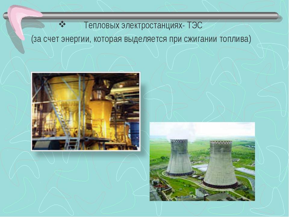 Тепловых электростанциях- ТЭС (за счет энергии, которая выделяется при сжиган...