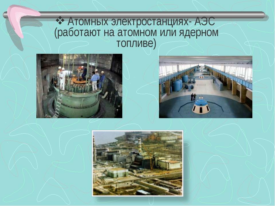 Атомных электростанциях- АЭС (работают на атомном или ядерном топливе)