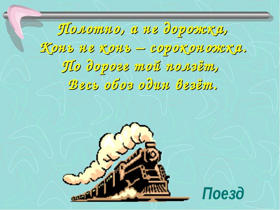 Поезд Полотно, а не дорожка, Конь не конь – сороконожка. По дороге той ползёт...