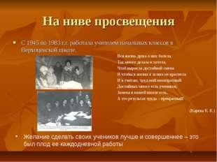 На ниве просвещения С 1945 по 1983 г.г. работала учителем начальных классов в