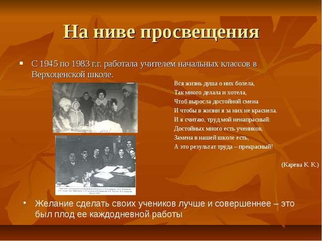 На ниве просвещения С 1945 по 1983 г.г. работала учителем начальных классов в...