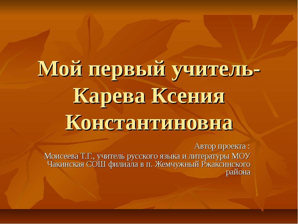 Мой первый учитель- Карева Ксения Константиновна Автор проекта : Моисеева Т.Г...