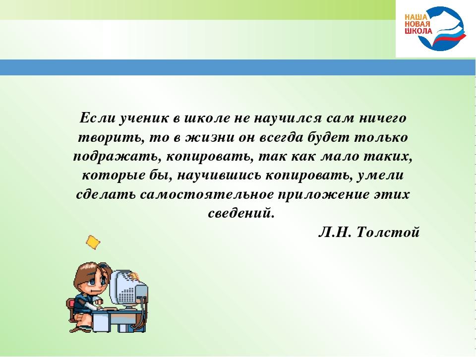 Если ученик в школе не научился сам ничего творить, то в жизни он всегда буде...