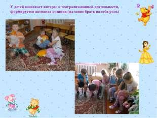 У детей возникает интерес к театрализованной деятельности, формируется активн