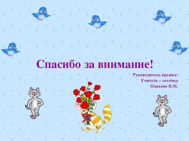 Спасибо за внимание! Руководитель кружка: Учитель – логопед Пацкова В.М.
