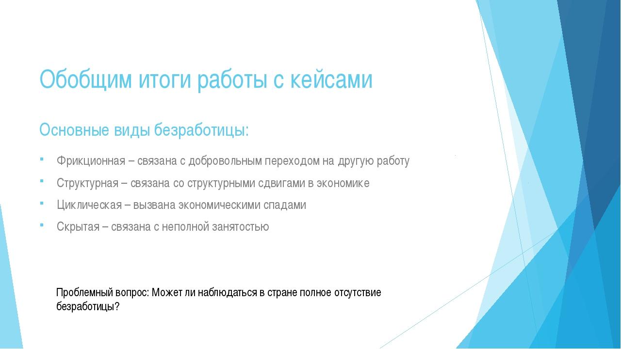 Обобщим итоги работы с кейсами Фрикционная – связана с добровольным переходом...