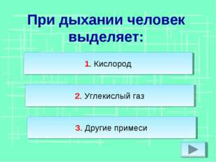 При дыхании человек выделяет: 2. Углекислый газ 3. Другие примеси 1. Кислород