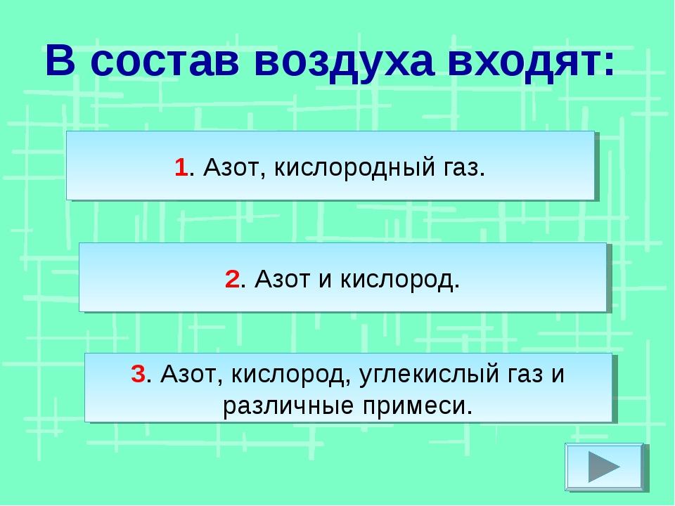 В состав воздуха входят: 2. Азот и кислород. 3. Азот, кислород, углекислый га...