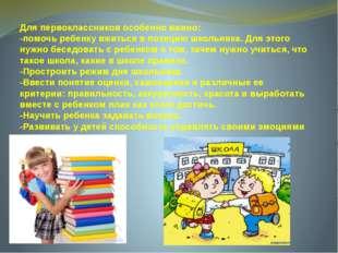 Для первоклассников особенно важно: -помочь ребенку вжиться в позицию школьни