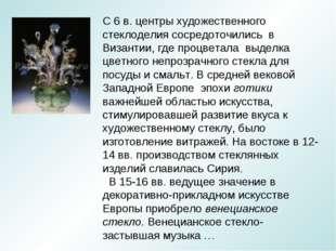 С 6 в. центры художественного стеклоделия сосредоточились в Византии, где про