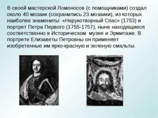 В своей мастерской Ломоносов (с помощниками) создал около 40 мозаик (сохранил