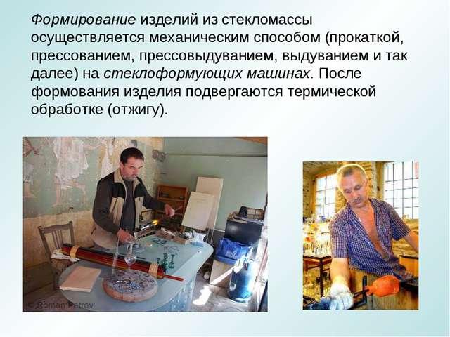 Формирование изделий из стекломассы осуществляется механическим способом (про...