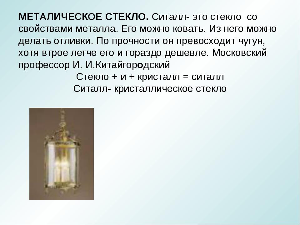 МЕТАЛИЧЕСКОЕ СТЕКЛО. Ситалл- это стекло со свойствами металла. Его можно кова...
