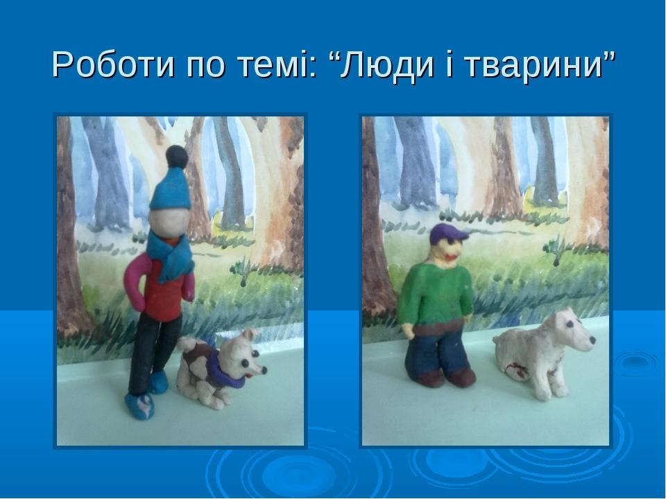 """Роботи по темі: """"Люди і тварини"""""""